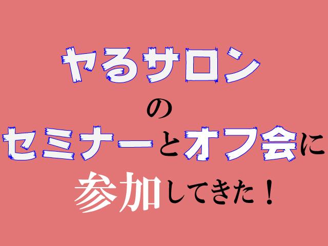 メンバーじゃないけど(過去)ヤるサロンのセミナーとオフ会に参加してきた!