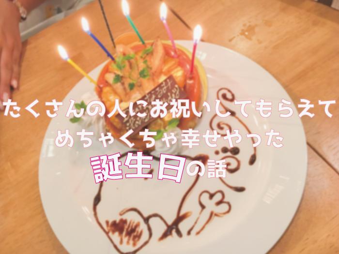 たくさんの人にお祝いしてもらえてめちゃくちゃ幸せやった誕生日の話