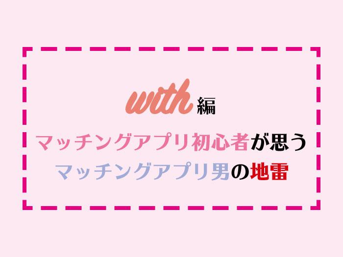 【with編】マッチングアプリ初心者が思うマッチングアプリ男の地雷