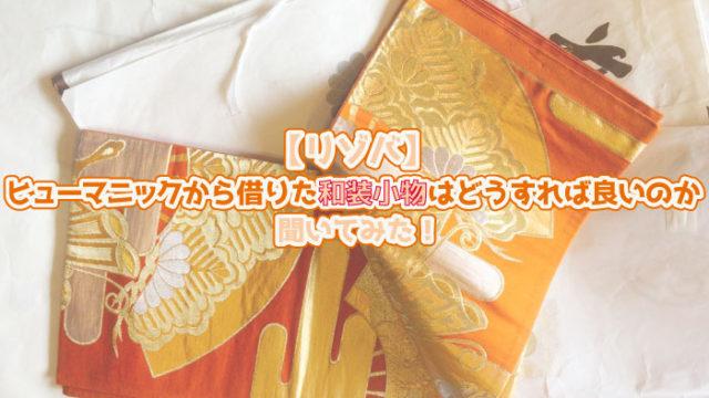 【リゾバ】ヒューマニックから借りた和装小物はどうすれば良いのか聞いてみた!