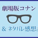 <劇場版コナン>考察&ネタバレ感想まとめ