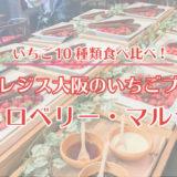 写真付きレポ<いちご10種類食べ比べ>セントレジス大阪いちごビュッフェ「ストロベリー・マルシェ」に行ってきた!